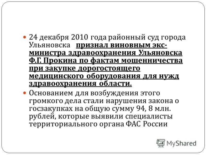 24 декабря 2010 года районный c уд города Ульяновска признал виновным экс - министра здравоохранения Ульяновска Ф. Г. Прокина по фактам мошенничества при закупке дорогостоящего медицинского оборудования для нужд здравоохранения области. Основанием дл