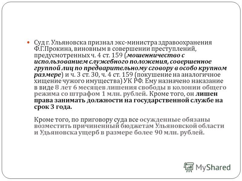 Суд г. Ульяновска признал экс - министра здравоохранения Ф. Г. Прокина, виновным в совершении преступлений, предусмотренных ч. 4 ст. 159 ( мошенничество с использованием служебного положения, совершенное группой лиц по предварительному сговору в особ