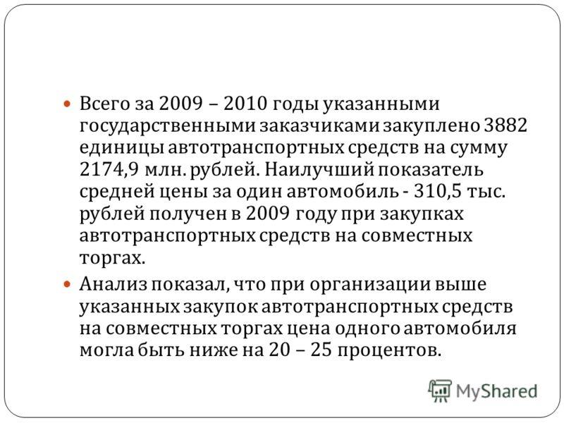 Всего за 2009 – 2010 годы указанными государственными заказчиками закуплено 3882 единицы автотранспортных средств на сумму 2174,9 млн. рублей. Наилучший показатель средней цены за один автомобиль - 310,5 тыс. рублей получен в 2009 году при закупках а