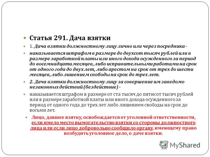 Статья 291. Дача взятки 1. Дача взятки должностному лицу лично или через посредника - наказывается штрафом в размере до двухсот тысяч рублей или в размере заработной платы или иного дохода осужденного за период до восемнадцати месяцев, либо исправите