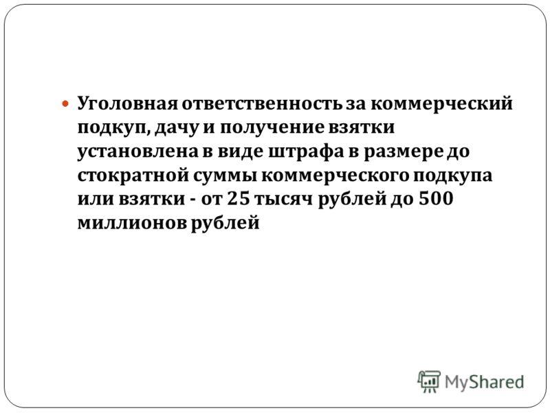 Уголовная ответственность за коммерческий подкуп, дачу и получение взятки установлена в виде штрафа в размере до стократной суммы коммерческого подкупа или взятки - от 25 тысяч рублей до 500 миллионов рублей