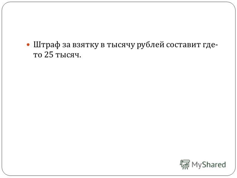 Штраф за взятку в тысячу рублей составит где - то 25 тысяч.