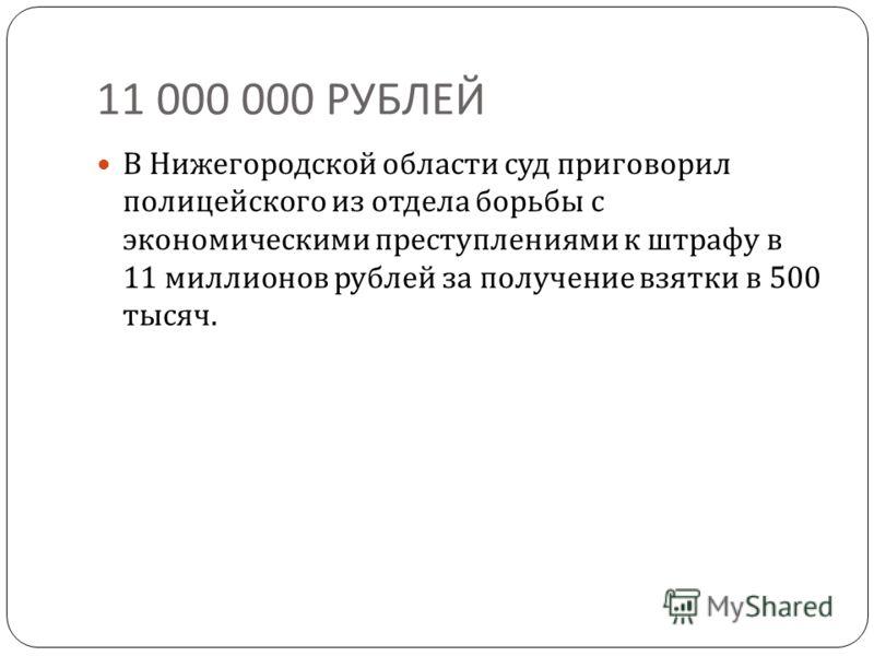 11 000 000 РУБЛЕЙ В Нижегородской области суд приговорил полицейского из отдела борьбы с экономическими преступлениями к штрафу в 11 миллионов рублей за получение взятки в 500 тысяч.