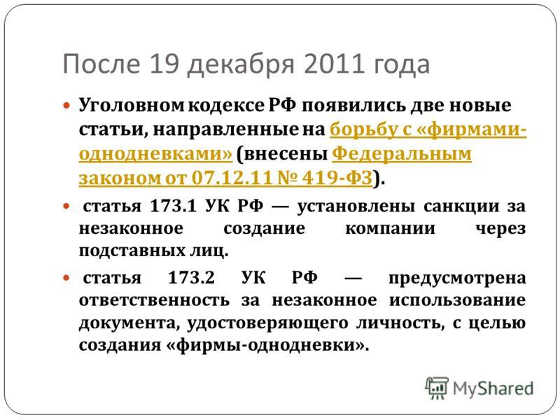После 19 декабря 2011 года Уголовном кодексе РФ появились две новые статьи, направленные на борьбу с « фирмами - однодневками » ( внесены Федеральным законом от 07.12.11 419- ФЗ ). борьбу с « фирмами - однодневками » Федеральным законом от 07.12.11 4