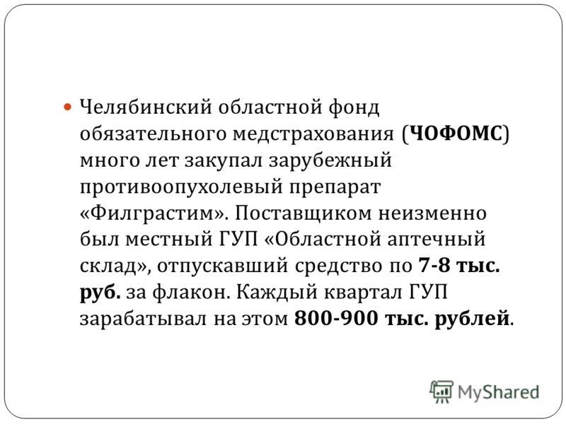 Челябинский областной фонд обязательного медстрахования ( ЧОФОМС ) много лет закупал зарубежный противоопухолевый препарат « Филграстим ». Поставщиком неизменно был местный ГУП « Областной аптечный склад », отпускавший средство по 7-8 тыс. руб. за фл