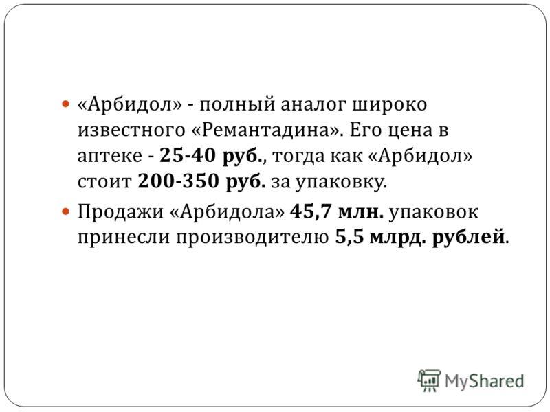 « Арбидол » - полный аналог широко известного « Ремантадина ». Его цена в аптеке - 25-40 руб., тогда как « Арбидол » стоит 200-350 руб. за упаковку. Продажи « Арбидола » 45,7 млн. упаковок принесли производителю 5,5 млрд. рублей.