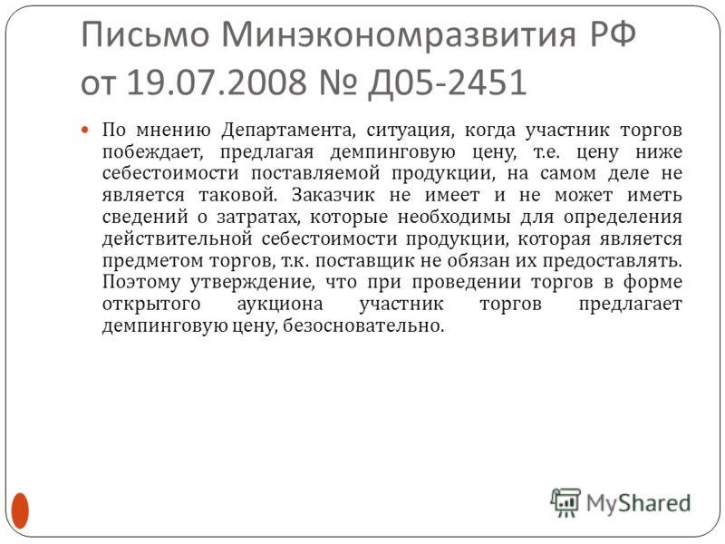 Письмо Минэкономразвития РФ от 19.07.2008 Д 05-2451 По мнению Департамента, ситуация, когда участник торгов побеждает, предлагая демпинговую цену, т. е. цену ниже себестоимости поставляемой продукции, на самом деле не является таковой. Заказчик не им