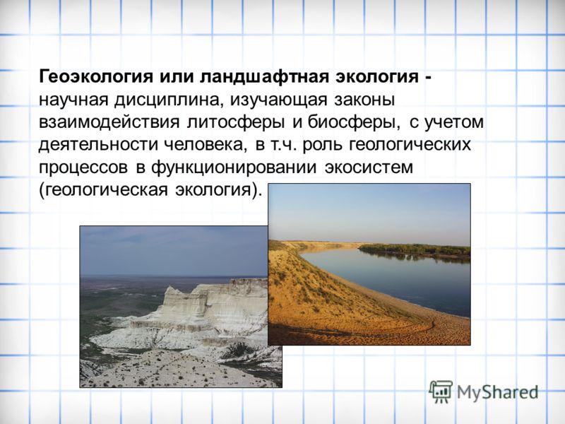 Геоэкология или ландшафтная экология - научная дисциплина, изучающая законы взаимодействия литосферы и биосферы, с учетом деятельности человека, в т.ч. роль геологических процессов в функционировании экосистем (геологическая экология).