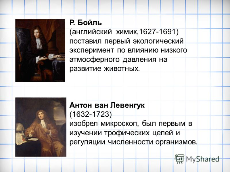 Р. Бойль (английский химик,1627-1691) поставил первый экологический эксперимент по влиянию низкого атмосферного давления на развитие животных. Антон ван Левенгук (1632-1723) изобрел микроскоп, был первым в изучении трофических цепей и регуляции числе