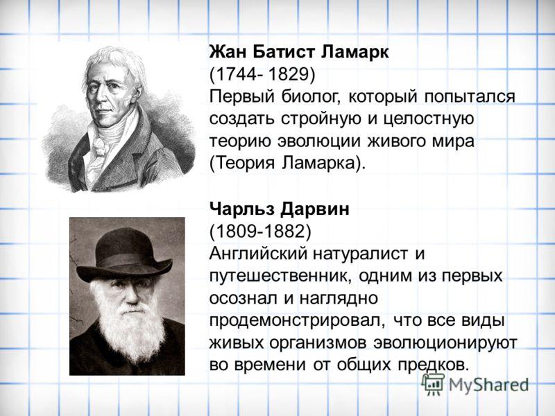 Жан Батист Ламарк (1744- 1829) Первый биолог, который попытался создать стройную и целостную теорию эволюции живого мира (Теория Ламарка). Чарльз Дарвин (1809-1882) Английский натуралист и путешественник, одним из первых осознал и наглядно продемонст
