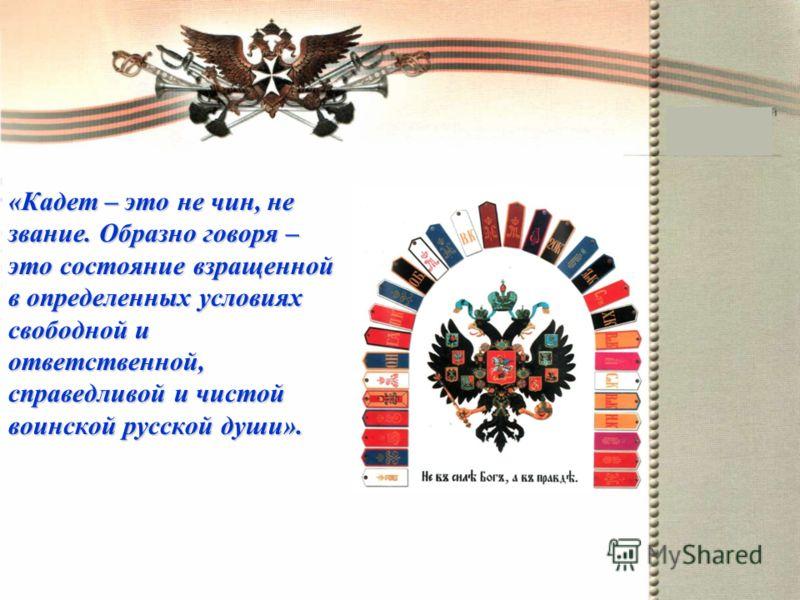 «Кадет – это не чин, не звание. Образно говоря – это состояние взращенной в определенных условиях свободной и ответственной, справедливой и чистой воинской русской души».