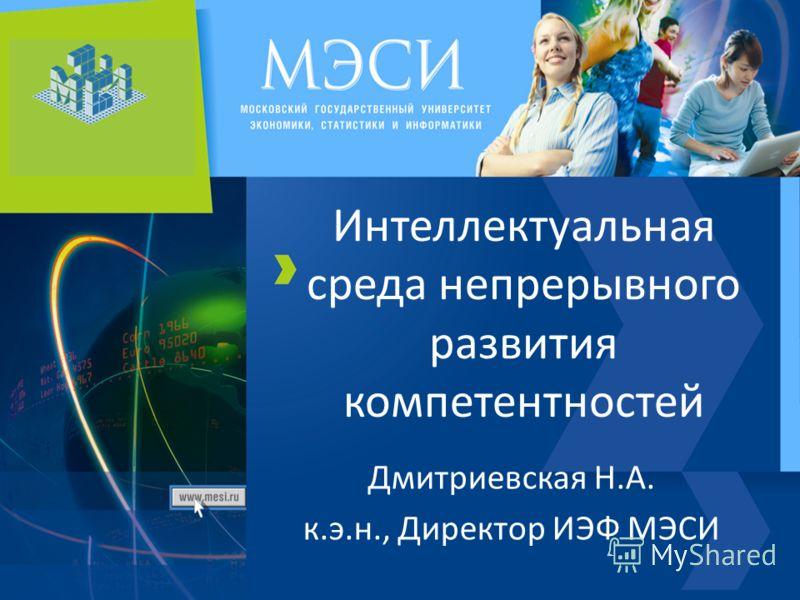 Интеллектуальная среда непрерывного развития компетентностей Дмитриевская Н.А. к.э.н., Директор ИЭФ МЭСИ