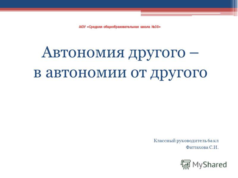 Автономия другого – в автономии от другого Классный руководитель 6а кл Фаттахова С.И.