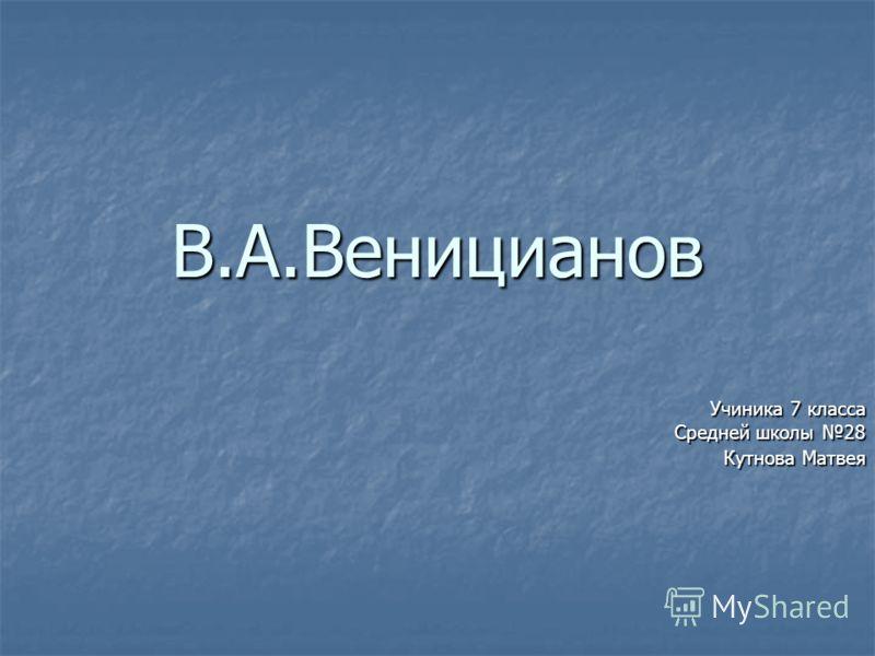 В.А.Веницианов Учиника 7 класса Средней школы 28 Кутнова Матвея