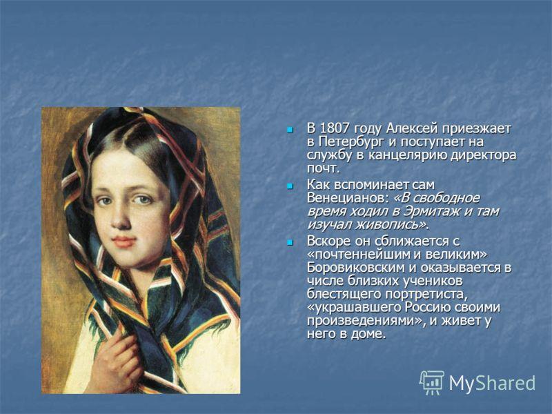 В 1807 году Алексей приезжает в Петербург и поступает на службу в канцелярию директора почт. В 1807 году Алексей приезжает в Петербург и поступает на службу в канцелярию директора почт. Как вспоминает сам Венецианов: «В свободное время ходил в Эрмита