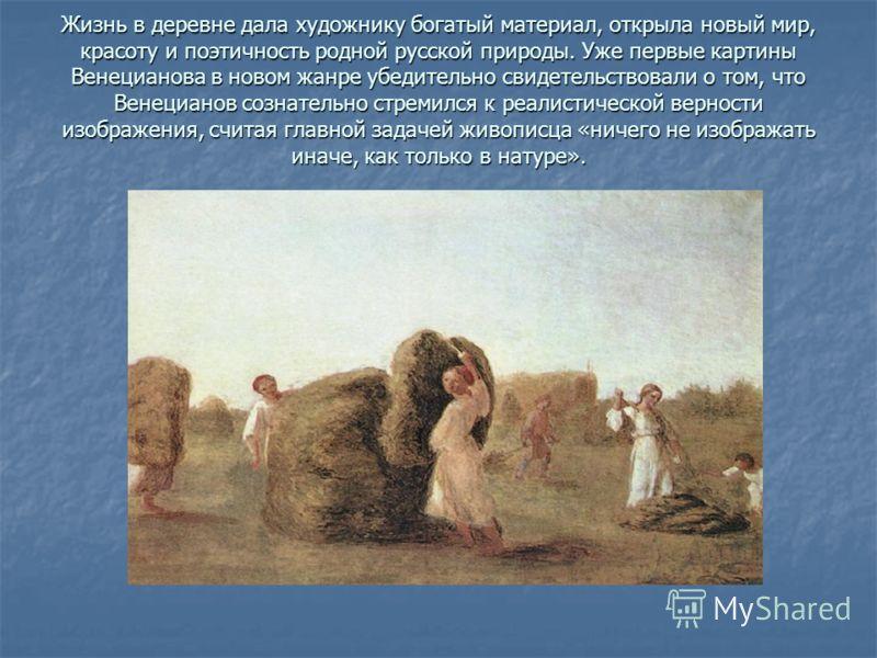 Жизнь в деревне дала художнику богатый материал, открыла новый мир, красоту и поэтичность родной русской природы. Уже первые картины Венецианова в новом жанре убедительно свидетельствовали о том, что Венецианов сознательно стремился к реалистической