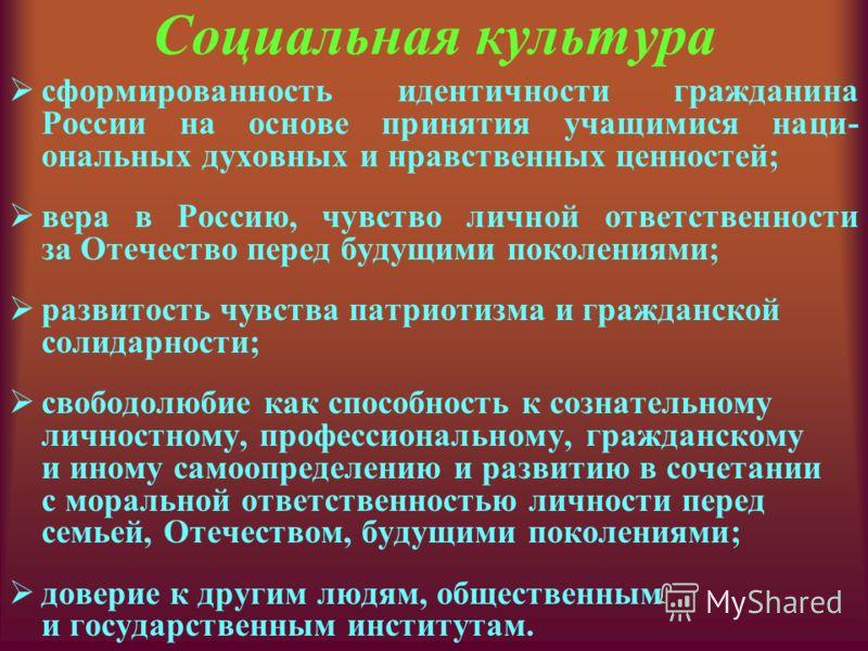 Социальная культура сформированность идентичности гражданина России на основе принятия учащимися наци- ональных духовных и нравственных ценностей; вера в Россию, чувство личной ответственности за Отечество перед будущими поколениями; развитость чувст