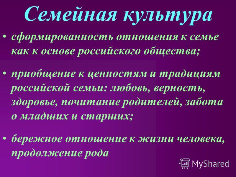 Семейная культура сформированность отношения к семье как к основе российского общества; приобщение к ценностям и традициям российской семьи: любовь, верность, здоровье, почитание родителей, забота о младших и старших; бережное отношение к жизни челов