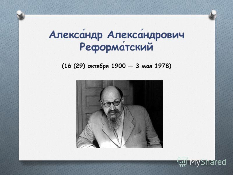 Александр Александрович Реформатский (16 (29) октября 1900 3 мая 1978)