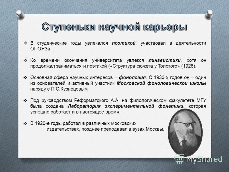 В студенческие годы увлекался поэтикой, участвовал в деятельности ОПОЯЗа Ко времени окончания университета увлёкся лингвистики, хотя он продолжал заниматься и поэтикой (« Структура сюжета у Толстого » (1928). Основная сфера научных интересов – фоноло