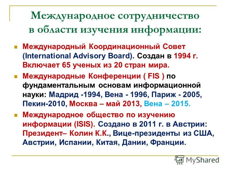 Международное сотрудничество в области изучения информации: Международный Координационный Совет (International Advisory Board). Создан в 1994 г. Включает 65 ученых из 20 стран мира. Международные Конференции ( FIS ) по фундаментальным основам информа