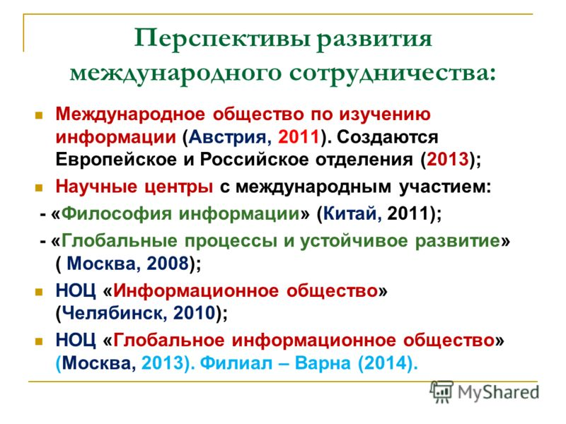 Перспективы развития международного сотрудничества: Международное общество по изучению информации (Австрия, 2011). Создаются Европейское и Российское отделения (2013); Научные центры с международным участием: - «Философия информации» (Китай, 2011); -