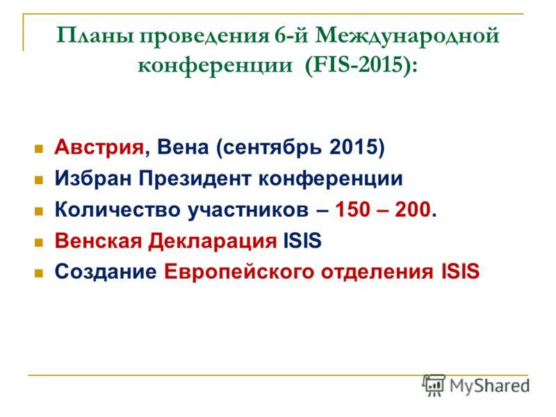 Планы проведения 6-й Международной конференции (FIS-2015): Австрия, Вена (сентябрь 2015) Избран Президент конференции Количество участников – 150 – 200. Венская Декларация ISIS Создание Европейского отделения ISIS