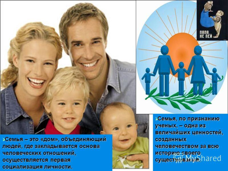 Семья – занимает важное место в человеческом обществе. На протяжении всей истории крепкие семьи были залогом стабильности и благополучия в обществе. Именно в семье человеческая индивидуальность присоединяется к общественной культуре, в ней человек ус