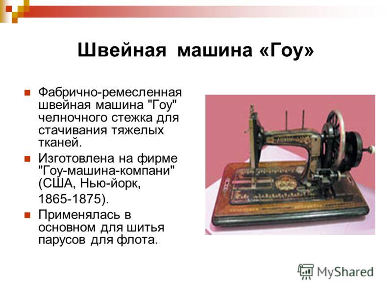 Швейная машина «Гоу» Фабрично-ремесленная швейная машина Гоу челночного стежка для стачивания тяжелых тканей. Изготовлена на фирме Гоу-машина-компани (США, Нью-йорк, 1865-1875). Применялась в основном для шитья парусов для флота.