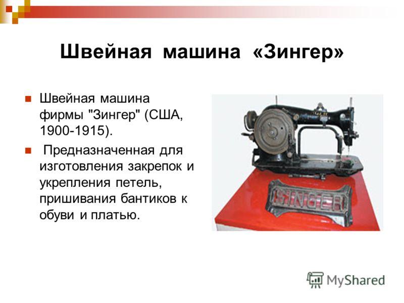 Швейная машина «Зингер» Швейная машина фирмы Зингер (США, 1900-1915). Предназначенная для изготовления закрепок и укрепления петель, пришивания бантиков к обуви и платью.