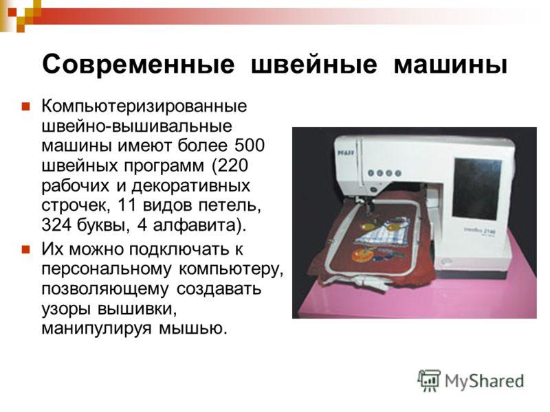 Современные швейные машины Компьютеризированные швейно-вышивальные машины имеют более 500 швейных программ (220 рабочих и декоративных строчек, 11 видов петель, 324 буквы, 4 алфавита). Их можно подключать к персональному компьютеру, позволяющему созд