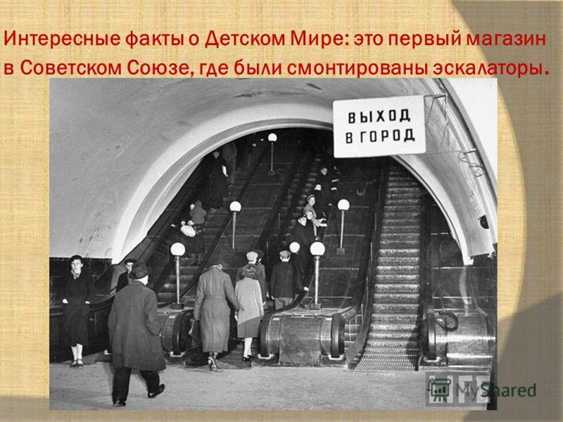 Интересные факты о Детском Мире: это первый магазин в Советском Союзе, где были смонтированы эскалаторы.
