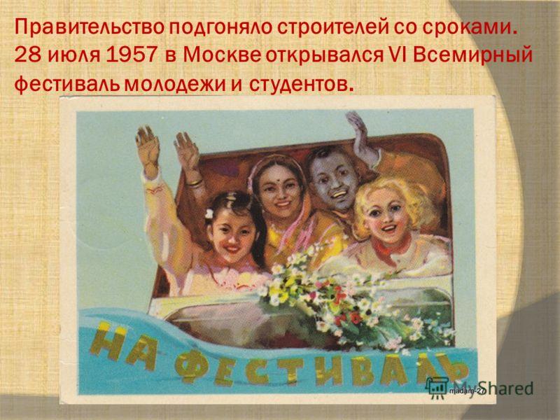 Правительство подгоняло строителей со сроками. 28 июля 1957 в Москве открывался VI Всемирный фестиваль молодежи и студентов.