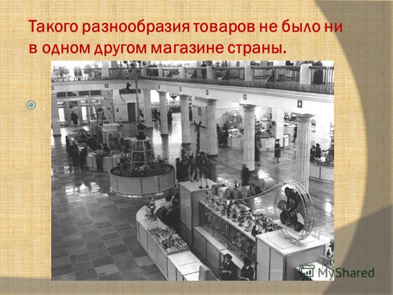 Такого разнообразия товаров не было ни в одном другом магазине страны..