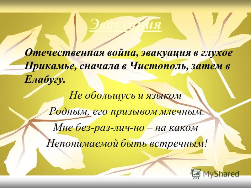 Эвакуация Отечественная война, эвакуация в глухое Прикамье, сначала в Чистополь, затем в Елабугу. Не обольщусь и языком Родным, его призывом млечным. Мне без-раз-лич-но – на каком Непонимаемой быть встречным!