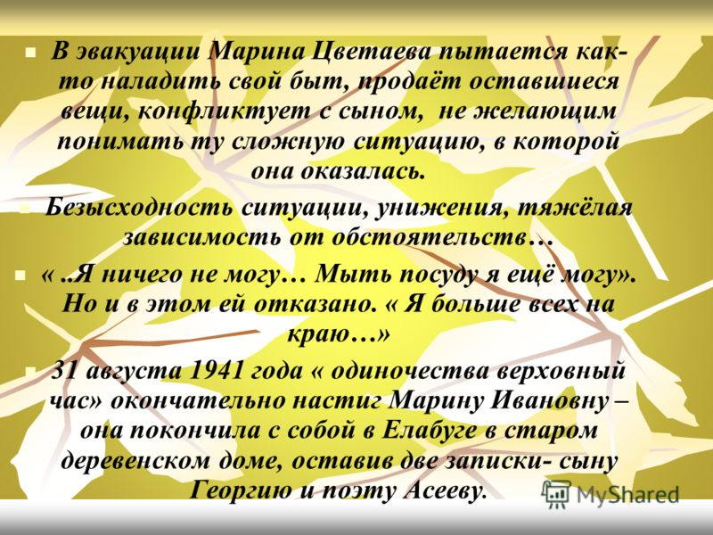 В эвакуации Марина Цветаева пытается как- то наладить свой быт, продаёт оставшиеся вещи, конфликтует с сыном, не желающим понимать ту сложную ситуацию, в которой она оказалась. Безысходность ситуации, унижения, тяжёлая зависимость от обстоятельств… «