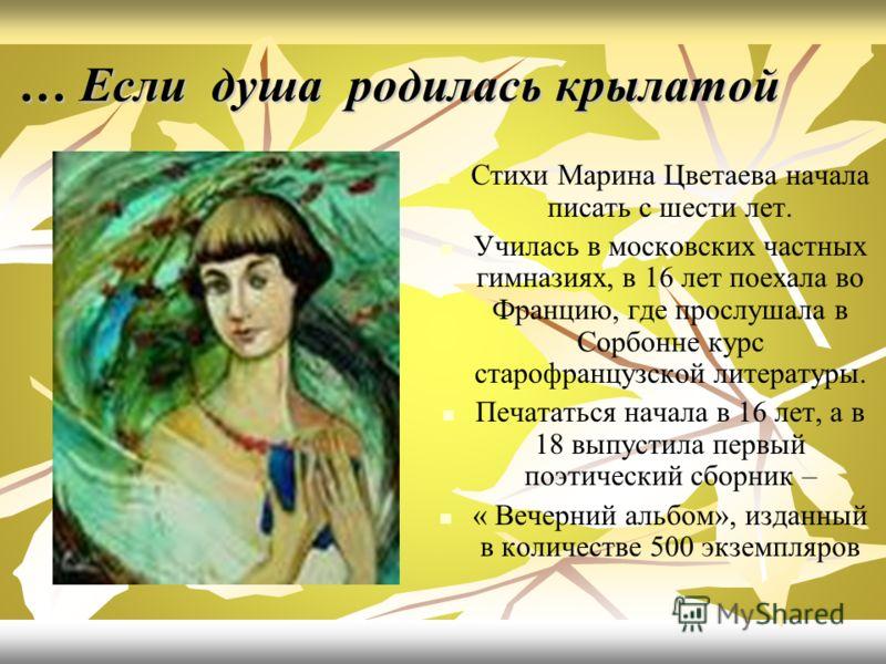 … Если душа родилась крылатой Стихи Марина Цветаева начала писать с шести лет. Училась в московских частных гимназиях, в 16 лет поехала во Францию, где прослушала в Сорбонне курс старофранцузской литературы. Печататься начала в 16 лет, а в 18 выпусти