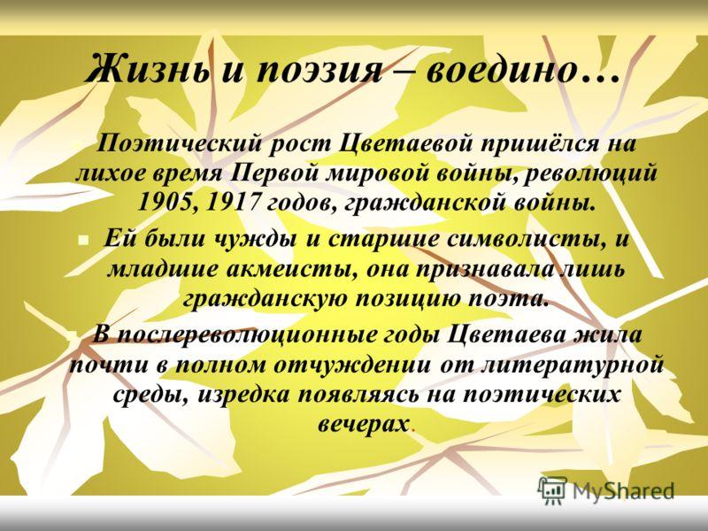 Жизнь и поэзия – воедино… Поэтический рост Цветаевой пришёлся на лихое время Первой мировой войны, революций 1905, 1917 годов, гражданской войны. Ей были чужды и старшие символисты, и младшие акмеисты, она признавала лишь гражданскую позицию поэта. В