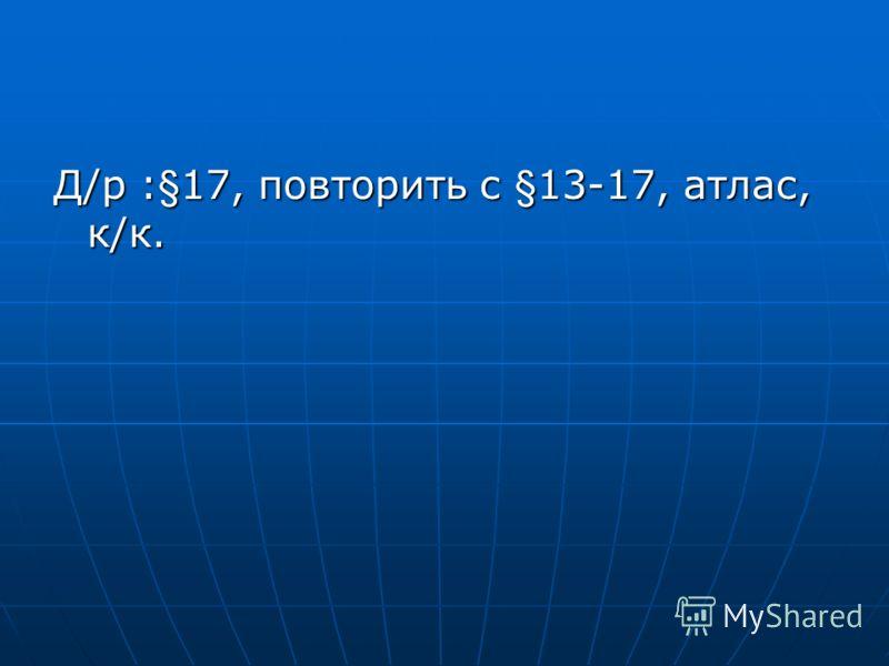 Д/р :§17, повторить с §13-17, атлас, к/к.