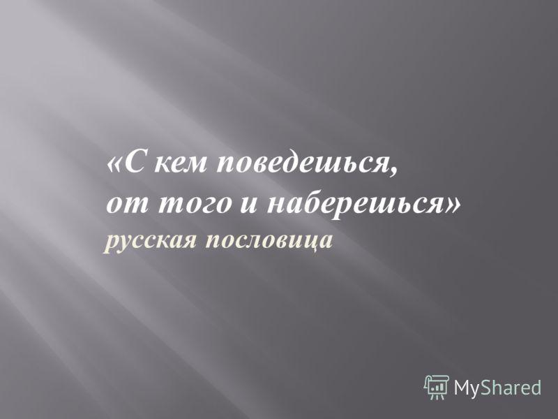 « С кем поведешься, от того и наберешься » русская пословица
