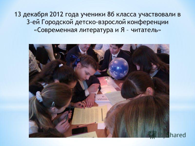 13 декабря 2012 года ученики 8б класса участвовали в 3-ей Городской детско-взрослой конференции «Современная литература и Я – читатель»