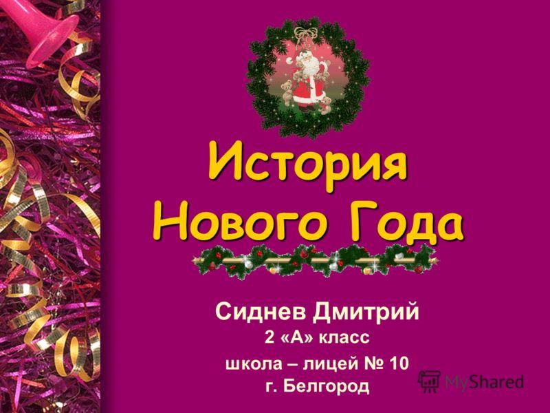 История Нового Года Сиднев Дмитрий 2 «А» класс школа – лицей 10 г. Белгород