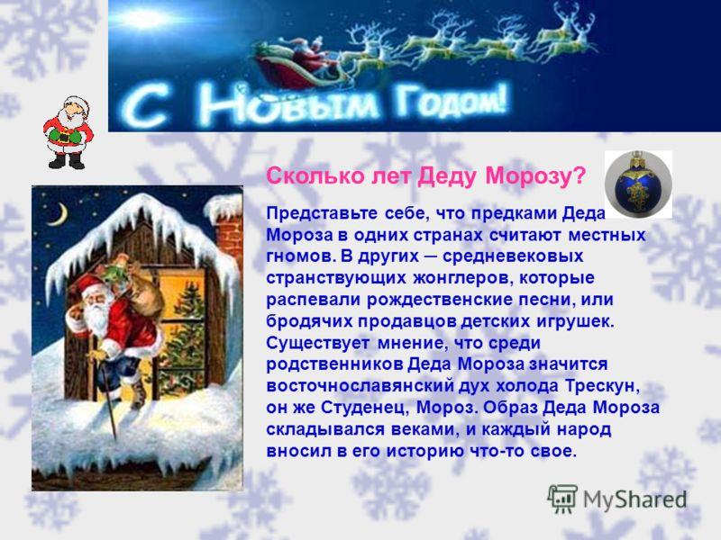 Сколько лет Деду Морозу? Представьте себе, что предками Деда Мороза в одних странах считают местных гномов. В других средневековых странствующих жонглеров, которые распевали рождественские песни, или бродячих продавцов детских игрушек. Существует мне
