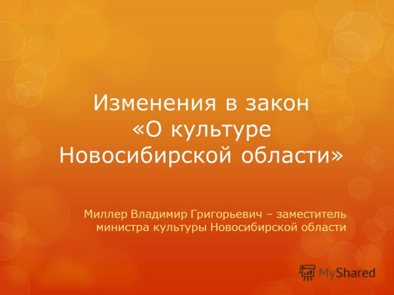 Изменения в закон «О культуре Новосибирской области» Миллер Владимир Григорьевич – заместитель министра культуры Новосибирской области