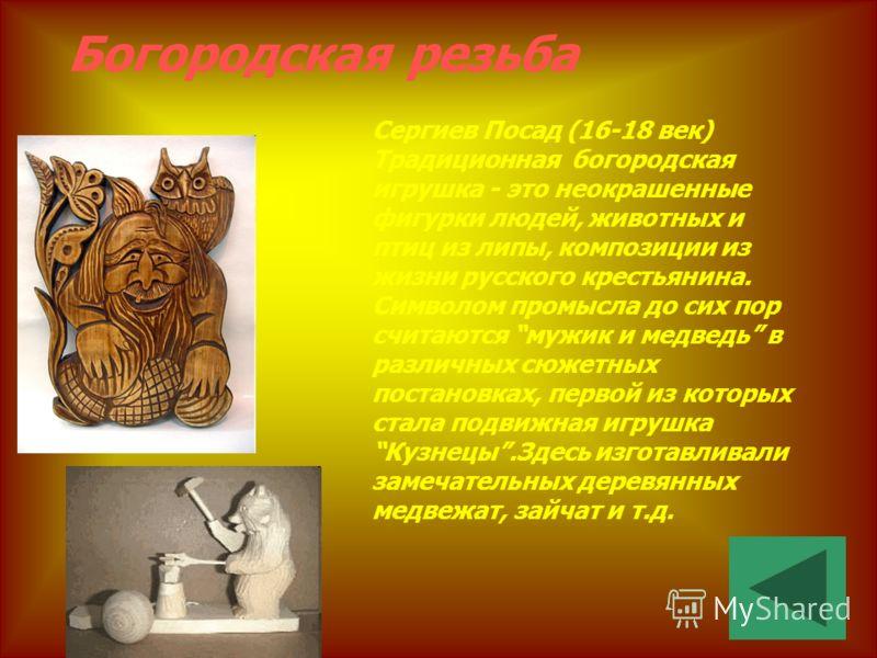 Богородская резьба Сергиев Посад (16-18 век) Традиционная богородская игрушка - это неокрашенные фигурки людей, животных и птиц из липы, композиции из жизни русского крестьянина. Символом промысла до сих пор считаются мужик и медведь в различных сюже