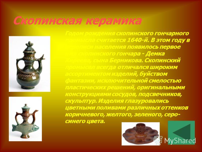 Скопинская керамика Годом рождения скопинского гончарного промысла считается 1640-й. В этом году в переписи населения появилось первое имя скопинского гончара - Демка Киреева, сына Берникова. Скопинский промысел всегда отличался широким ассортиментом