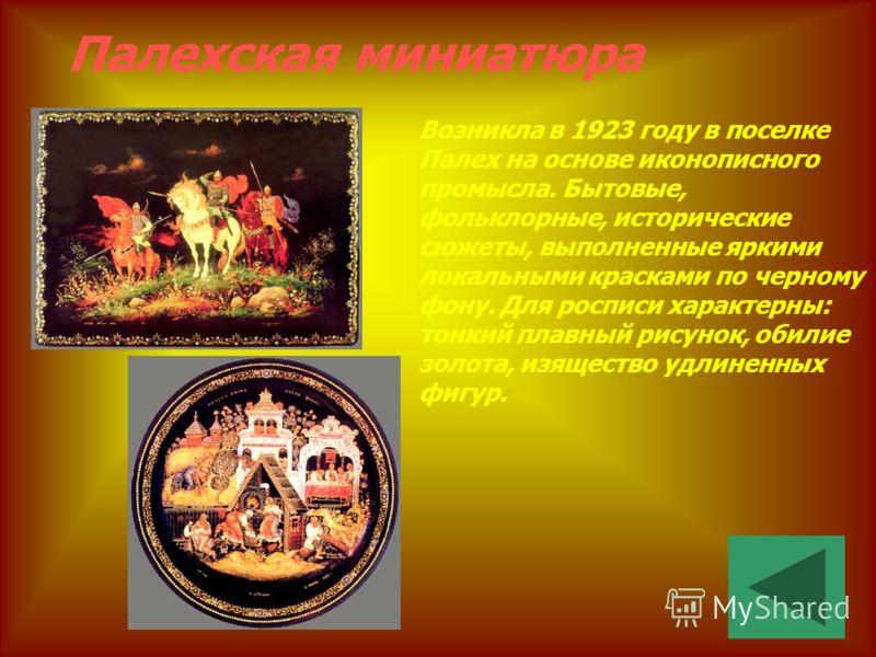 Палехская миниатюра Возникла в 1923 году в поселке Палех на основе иконописного промысла. Бытовые, фольклорные, исторические сюжеты, выполненные яркими локальными красками по черному фону. Для росписи характерны: тонкий плавный рисунок, обилие золота