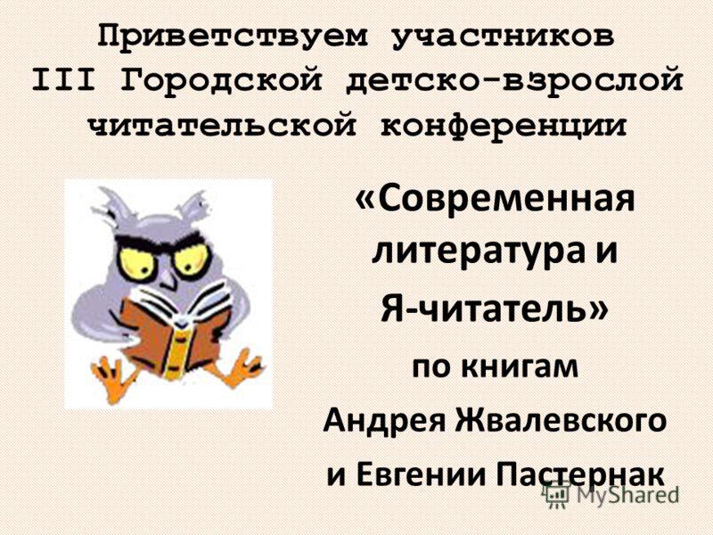 Приветствуем участников III Городской детско-взрослой читательской конференции «Современная литература и Я-читатель» по книгам Андрея Жвалевского и Евгении Пастернак