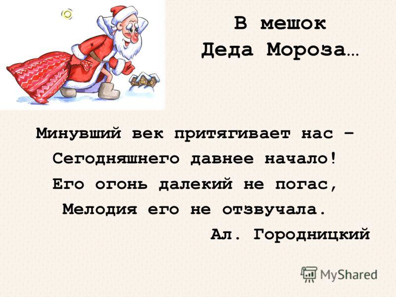 В мешок Деда Мороза… Минувший век притягивает нас – Сегодняшнего давнее начало! Его огонь далекий не погас, Мелодия его не отзвучала. Ал. Городницкий