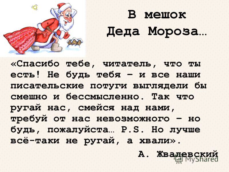 В мешок Деда Мороза… «Спасибо тебе, читатель, что ты есть! Не будь тебя – и все наши писательские потуги выглядели бы смешно и бессмысленно. Так что ругай нас, смейся над нами, требуй от нас невозможного – но будь, пожалуйста… P.S. Но лучше всё-таки
